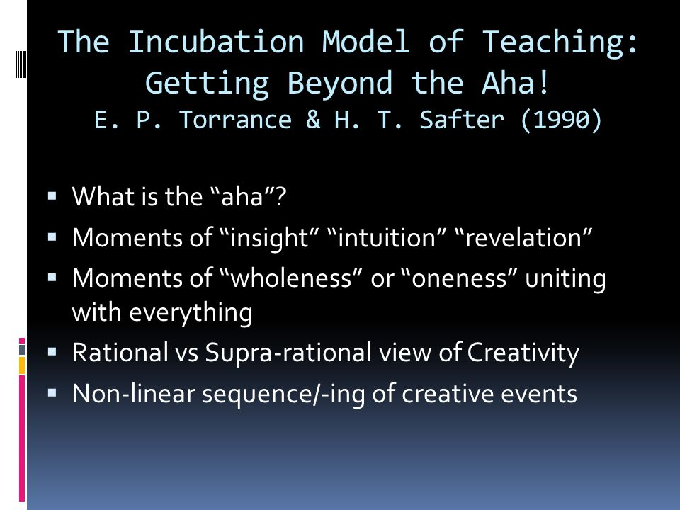 The Incubation Model of Teaching: 13 Qualities  Putting Ideas into Context  Meaningful synthesis of ideas & experiences  Personal, individual  Abstract analysis/synthesis:  Part-part relationships  Part-whole relationships  Generalizations across concepts
