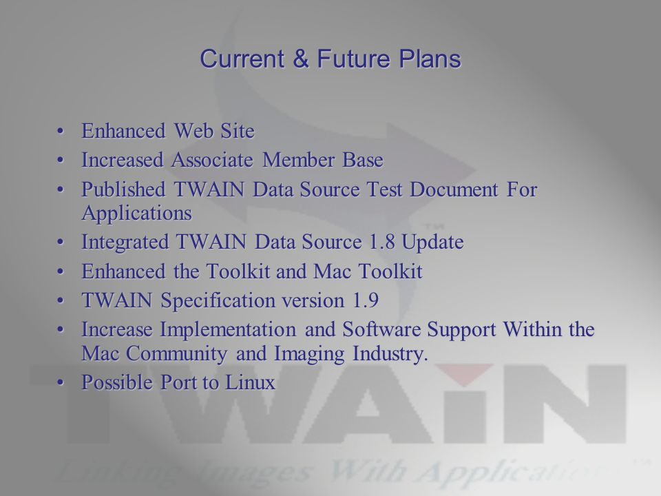 Current & Future Plans Enhanced Web SiteEnhanced Web Site Increased Associate Member BaseIncreased Associate Member Base Published TWAIN Data Source Test Document For ApplicationsPublished TWAIN Data Source Test Document For Applications Integrated TWAIN Data Source 1.8 UpdateIntegrated TWAIN Data Source 1.8 Update Enhanced the Toolkit and Mac ToolkitEnhanced the Toolkit and Mac Toolkit TWAIN Specification version 1.9TWAIN Specification version 1.9 Increase Implementation and Software Support Within the Mac Community and Imaging Industry.Increase Implementation and Software Support Within the Mac Community and Imaging Industry.