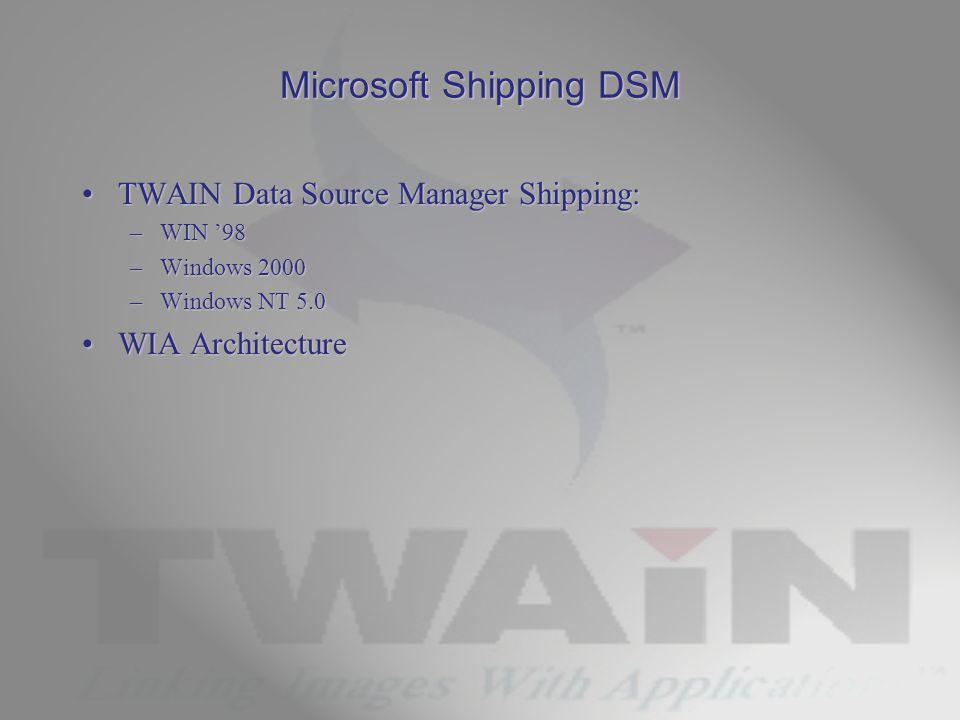 Microsoft Shipping DSM TWAIN Data Source Manager Shipping:TWAIN Data Source Manager Shipping: –WIN '98 –Windows 2000 –Windows NT 5.0 WIA ArchitectureWIA Architecture