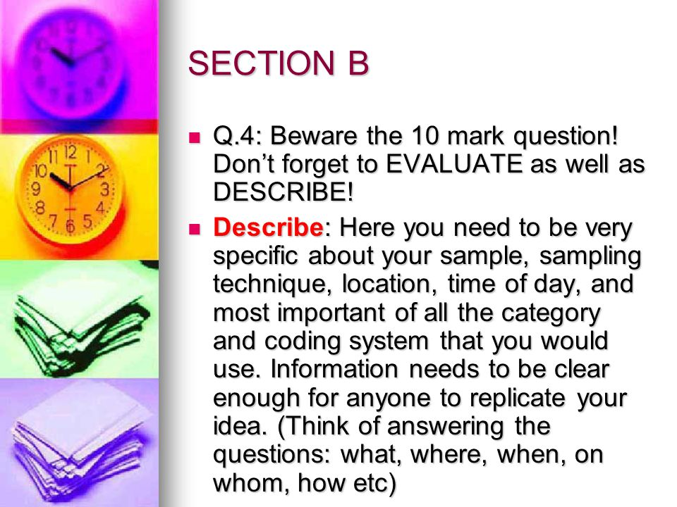 Section B (continued) Evaluate: Here you could mention that it is good to have more than one observer so you can check for inter-rater reliability, Evaluate: Here you could mention that it is good to have more than one observer so you can check for inter-rater reliability, that covert observations lower demand characterisitics and therefore raise validity but cause ethical issues like consent, right to withdraw, invasion of privacy that covert observations lower demand characterisitics and therefore raise validity but cause ethical issues like consent, right to withdraw, invasion of privacy that overt observations heighten demand characteristics and therefore lower ecological validity, but avoid ethical issues that overt observations heighten demand characteristics and therefore lower ecological validity, but avoid ethical issues There may be a lack of control that means difficulty replicating your work.