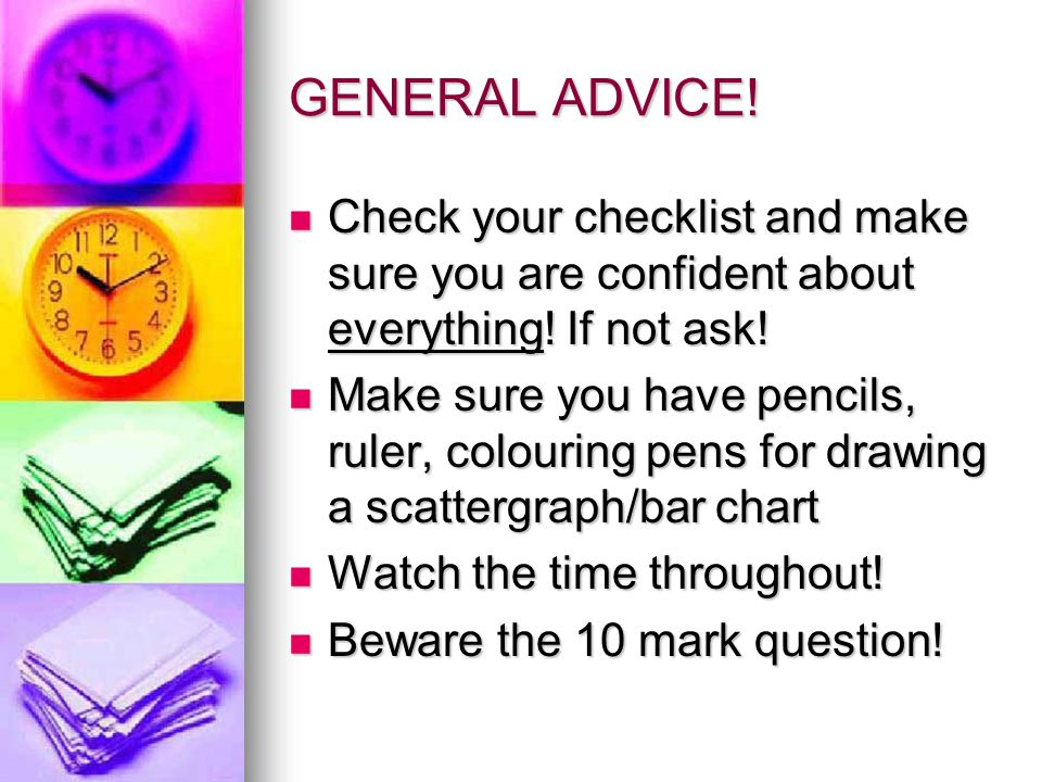 GENERAL ADVICE. Check your checklist and make sure you are confident about everything.