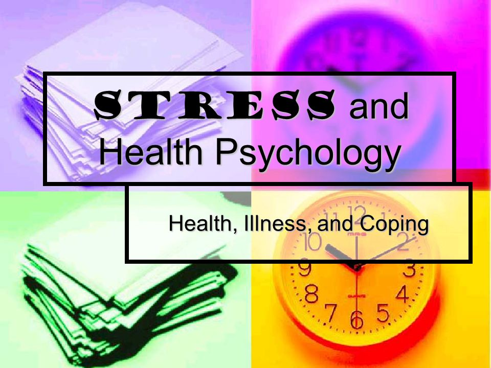 Stress and Health Psychology Health, Illness, and Coping