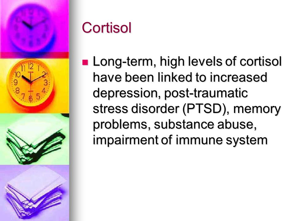 Cortisol Long-term, high levels of cortisol have been linked to increased depression, post-traumatic stress disorder (PTSD), memory problems, substanc