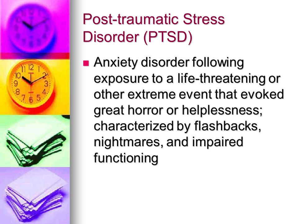 Post-traumatic Stress Disorder (PTSD) Anxiety disorder following exposure to a life-threatening or other extreme event that evoked great horror or hel