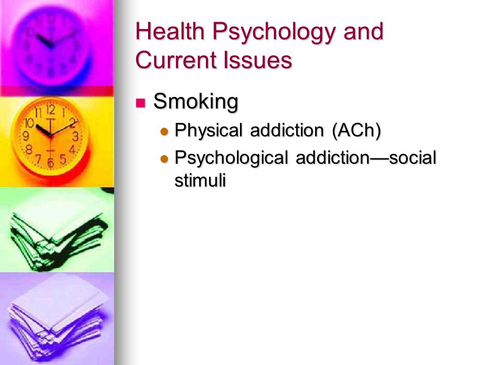 Health Psychology and Current Issues Smoking Smoking Physical addiction (ACh) Physical addiction (ACh) Psychological addiction—social stimuli Psycholo