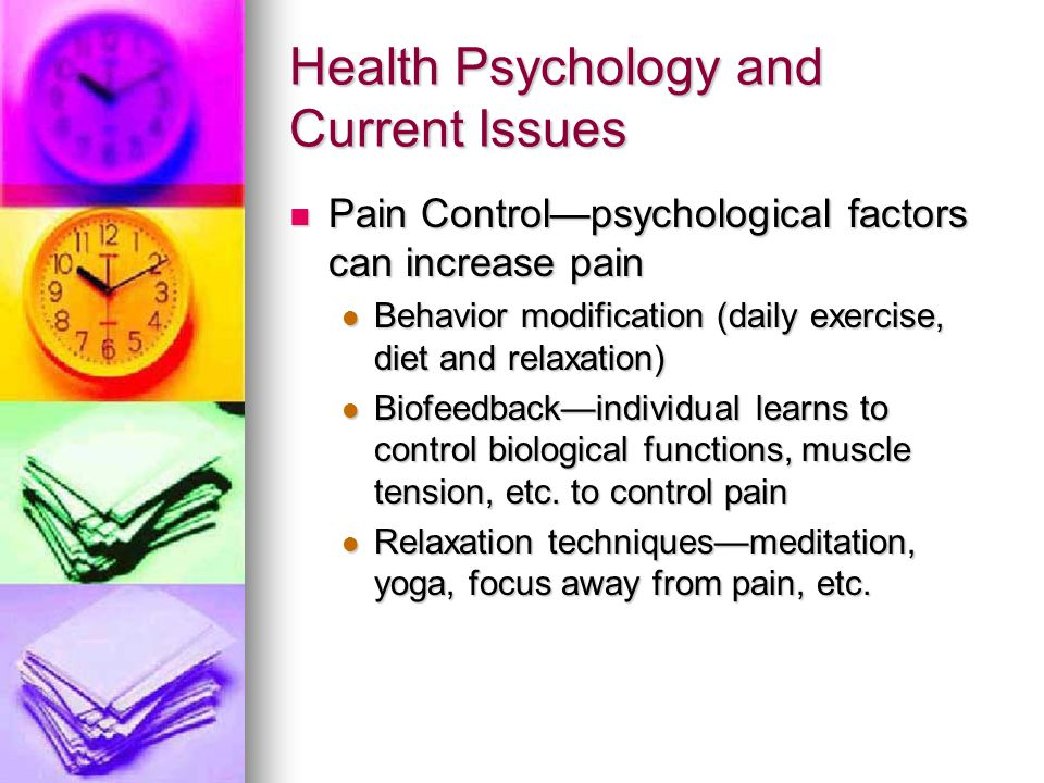 Health Psychology and Current Issues Pain Control—psychological factors can increase pain Pain Control—psychological factors can increase pain Behavio