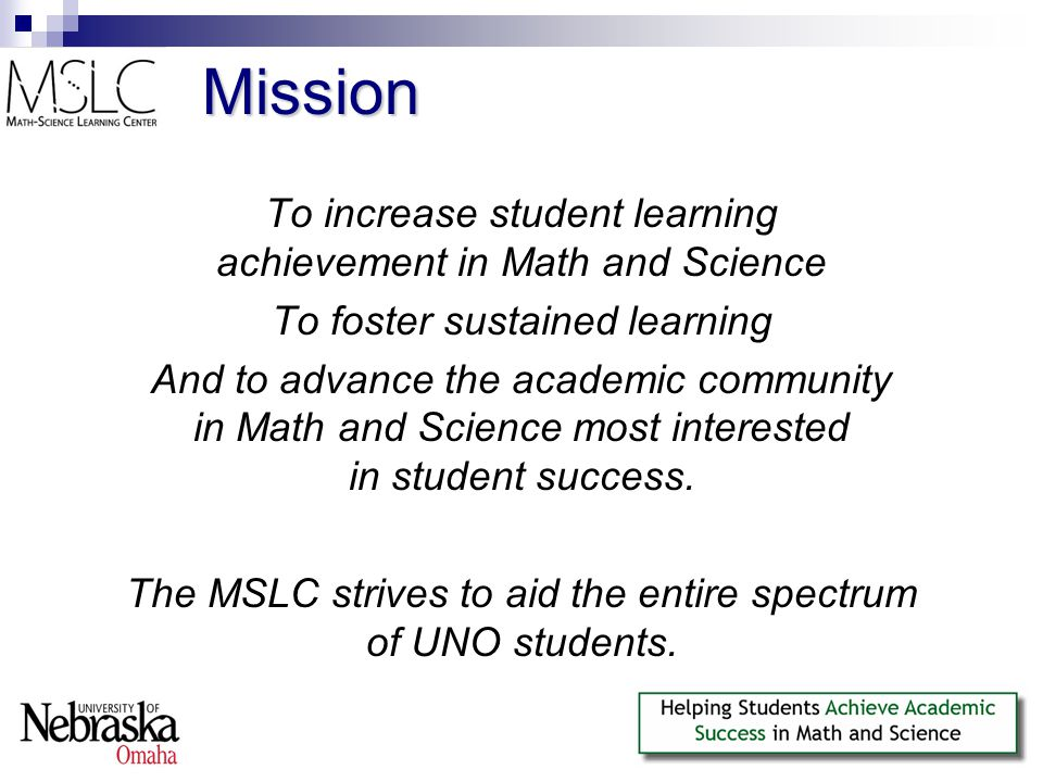Mission To increase student learning achievement in Math and Science To foster sustained learning And to advance the academic community in Math and Science most interested in student success.