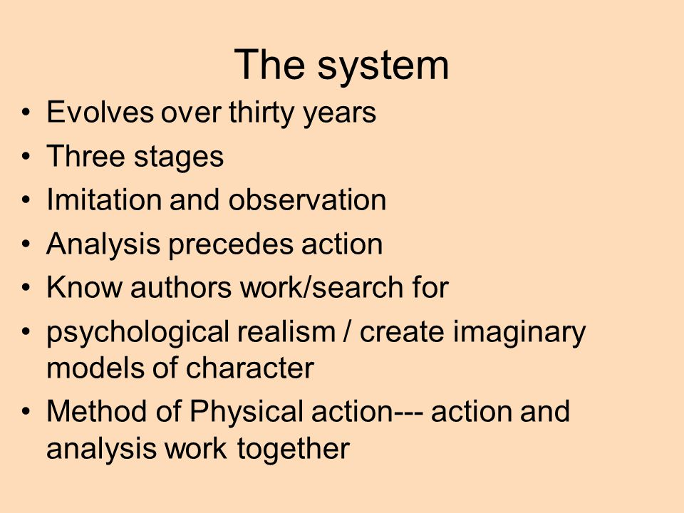 The system Evolves over thirty years Three stages Imitation and observation Analysis precedes action Know authors work/search for psychological realism / create imaginary models of character Method of Physical action--- action and analysis work together