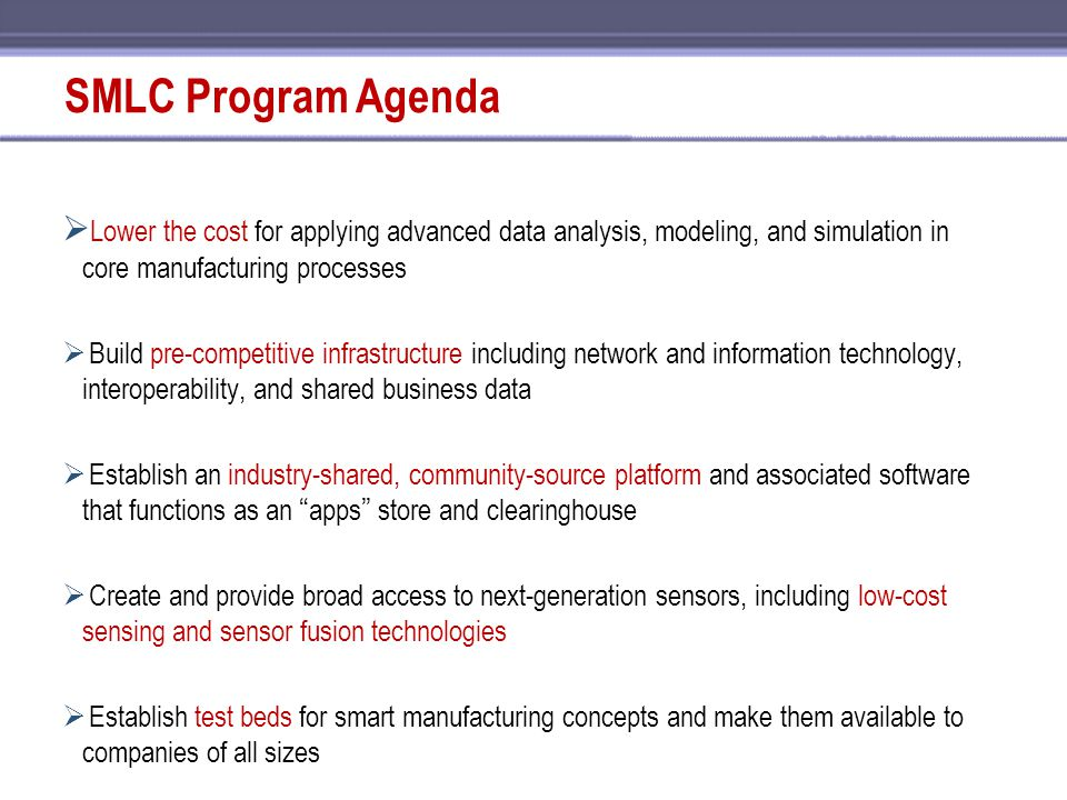 SMLC Program Agenda  Lower the cost for applying advanced data analysis, modeling, and simulation in core manufacturing processes  Build pre-competi