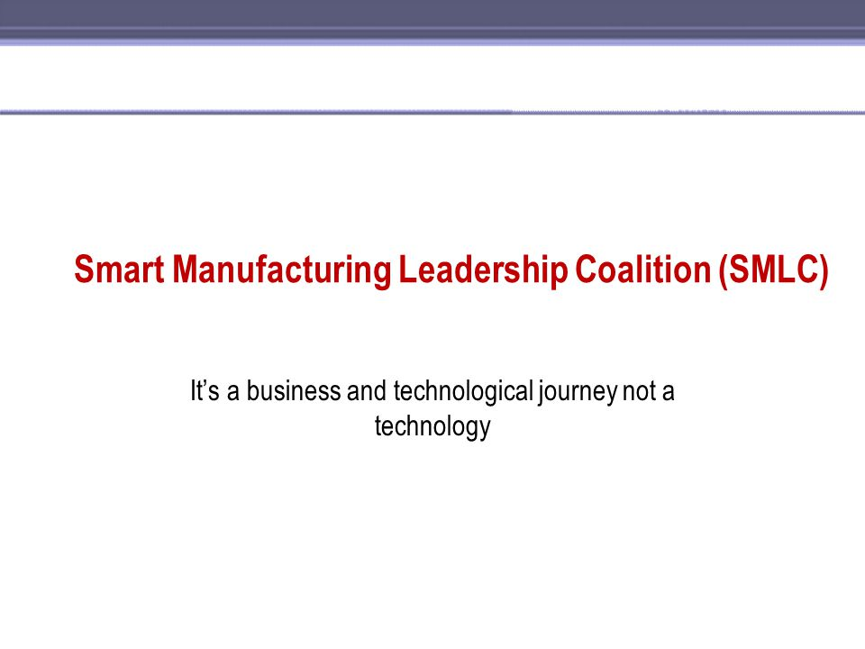 Smart Manufacturing Leadership Coalition (SMLC) It's a business and technological journey not a technology
