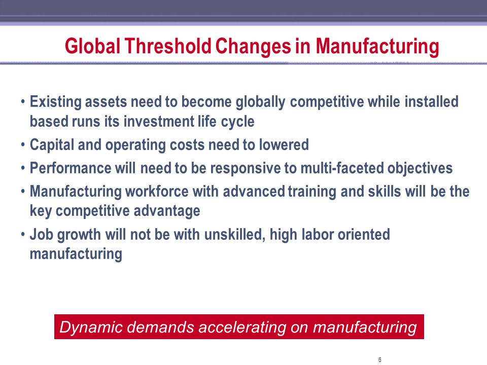 6 Global Threshold Changes in Manufacturing Existing assets need to become globally competitive while installed based runs its investment life cycle C
