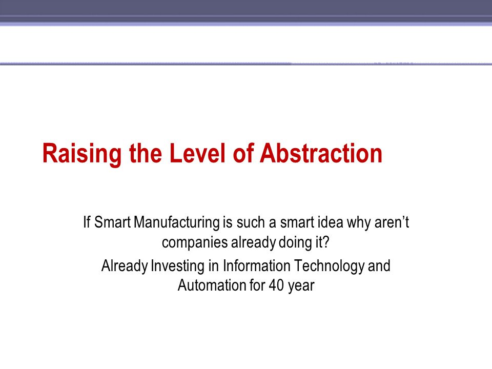 Raising the Level of Abstraction If Smart Manufacturing is such a smart idea why aren't companies already doing it? Already Investing in Information T