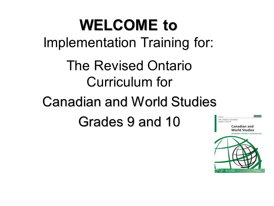 WELCOME to WELCOME to Implementation Training for: The Revised Ontario Curriculum for Canadian and World Studies Grades 9 and 10