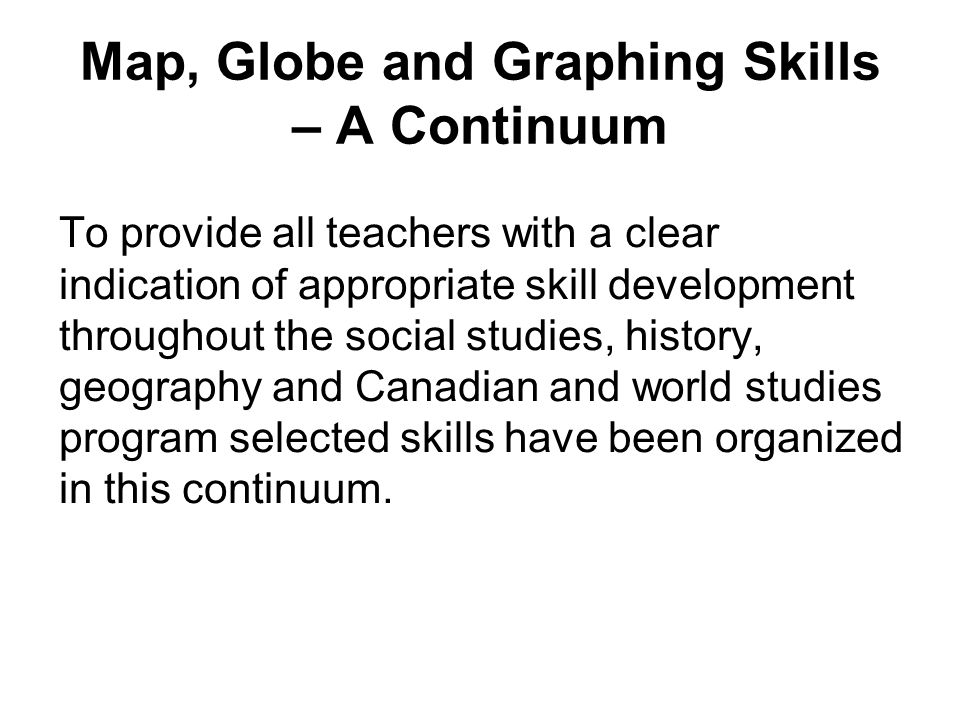 Map, Globe and Graphing Skills – A Continuum To provide all teachers with a clear indication of appropriate skill development throughout the social studies, history, geography and Canadian and world studies program selected skills have been organized in this continuum.