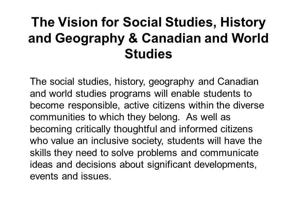 The Vision for Social Studies, History and Geography & Canadian and World Studies The social studies, history, geography and Canadian and world studies programs will enable students to become responsible, active citizens within the diverse communities to which they belong.
