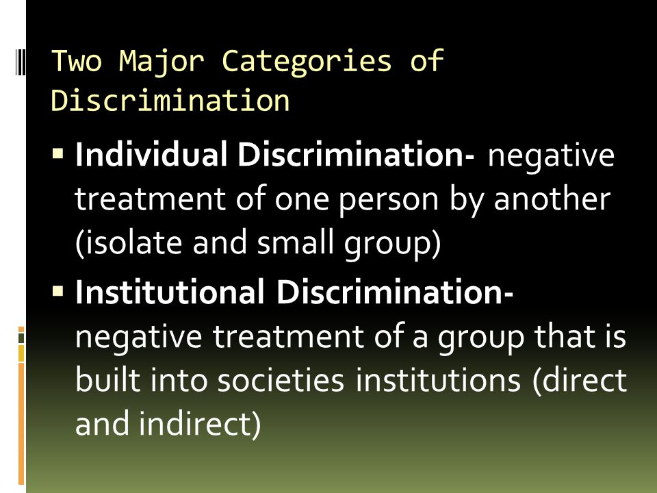 Two Major Categories of Discrimination  Individual Discrimination- negative treatment of one person by another (isolate and small group)  Institutio