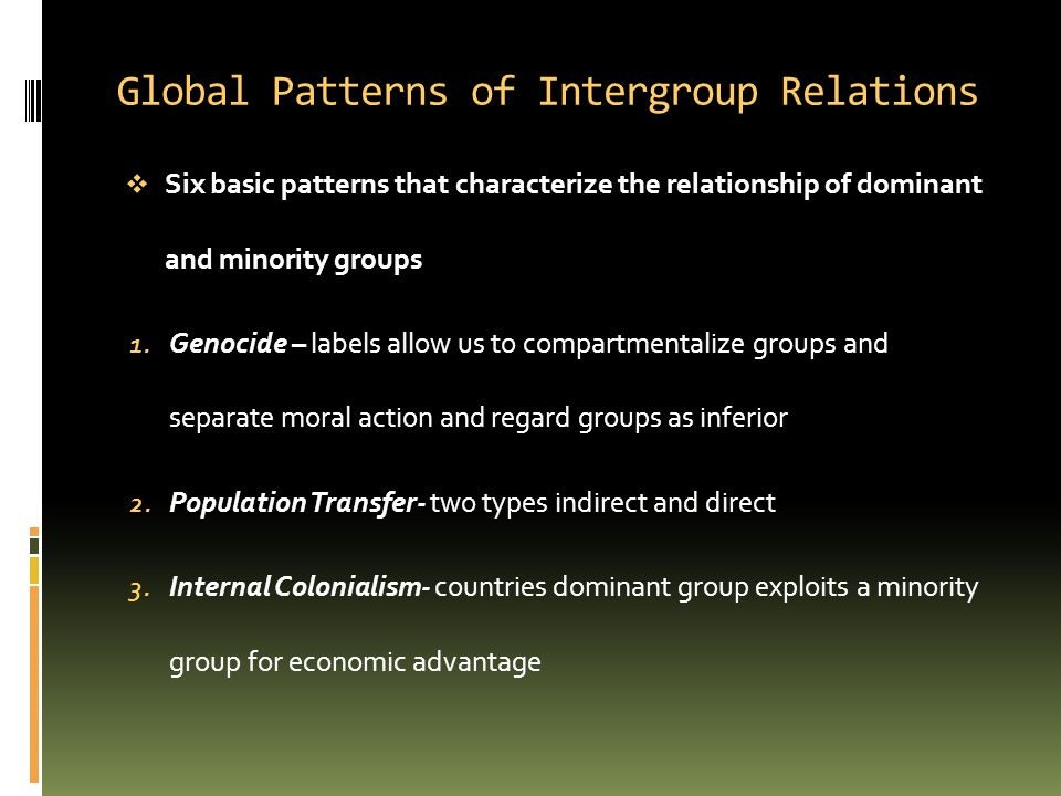 Global Patterns of Intergroup Relations  Six basic patterns that characterize the relationship of dominant and minority groups 1. Genocide – labels a