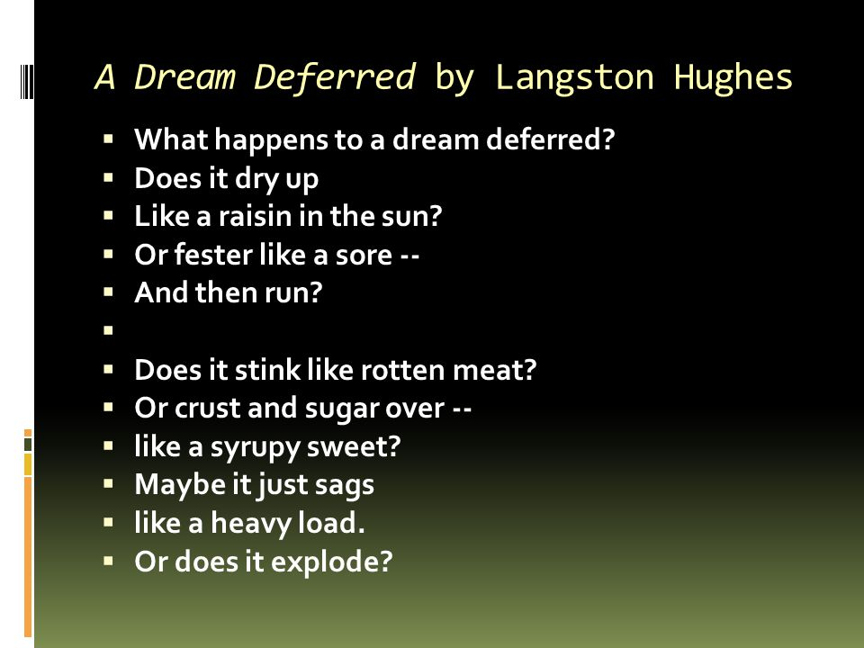 A Dream Deferred by Langston Hughes  What happens to a dream deferred?  Does it dry up  Like a raisin in the sun?  Or fester like a sore --  And