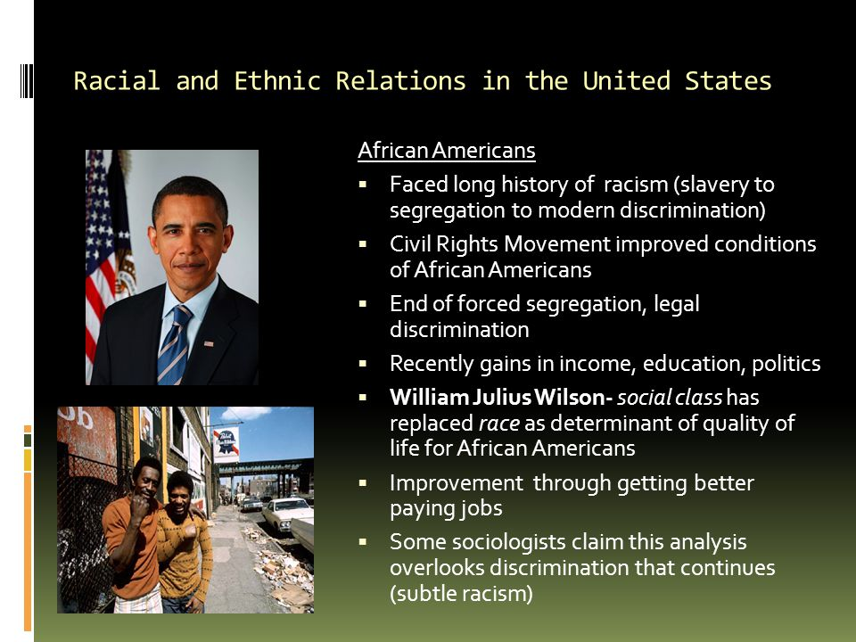 Racial and Ethnic Relations in the United States African Americans  Faced long history of racism (slavery to segregation to modern discrimination) 