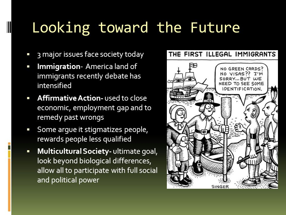 Looking toward the Future  3 major issues face society today  Immigration- America land of immigrants recently debate has intensified  Affirmative