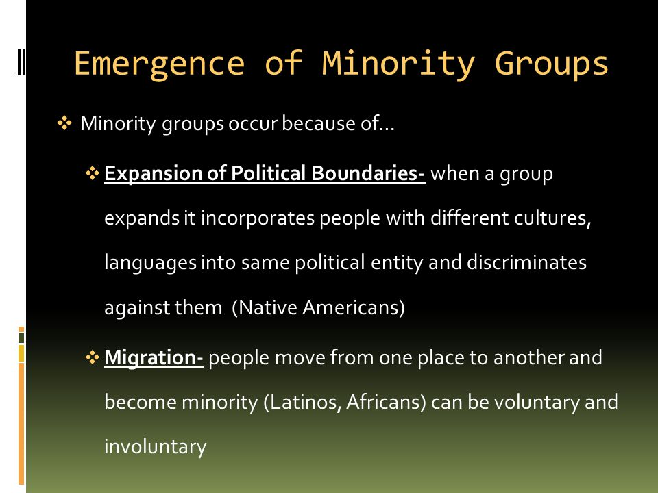 Emergence of Minority Groups  Minority groups occur because of…  Expansion of Political Boundaries- when a group expands it incorporates people with