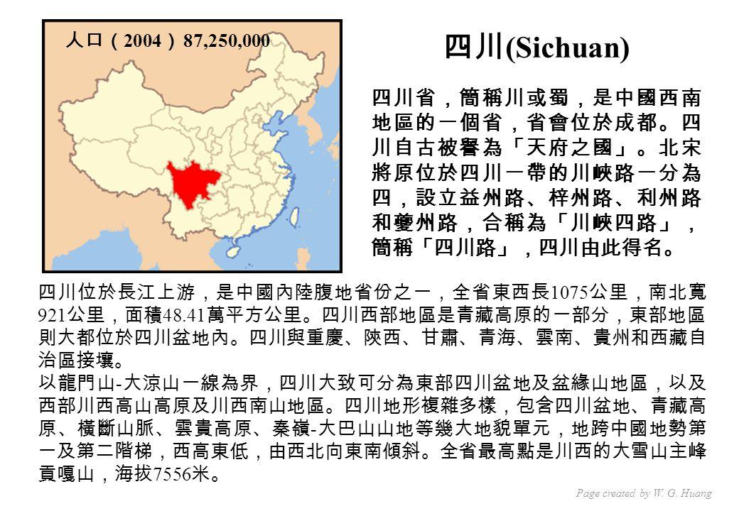 人口( 2004 ) 87,250,000 四川位於長江上游,是中國內陸腹地省份之一,全省東西長 1075 公里,南北寬 921 公里,面積 48.41 萬平方公里。四川西部地區是青藏高原的一部分,東部地區 則大都位於四川盆地內。四川與重慶、陝西、甘肅、青海、雲南、貴州和西藏自 治區接壤。 以龍門山 - 大涼山一線為界,四川大致可分為東部四川盆地及盆緣山地區,以及 西部川西高山高原及川西南山地區。四川地形複雜多樣,包含四川盆地、青藏高 原、橫斷山脈、雲貴高原、秦嶺 - 大巴山山地等幾大地貌單元,地跨中國地勢第 一及第二階梯,西高東低,由西北向東南傾斜。全省最高點是川西的大雪山主峰 貢嘎山,海拔 7556 米。 四川 (Sichuan) 四川省,簡稱川或蜀,是中國西南 地區的一個省,省會位於成都。四 川自古被譽為「天府之國」。北宋 將原位於四川一帶的川峽路一分為 四,設立益州路、梓州路、利州路 和夔州路,合稱為「川峽四路」, 簡稱「四川路」,四川由此得名。 Page created by W.