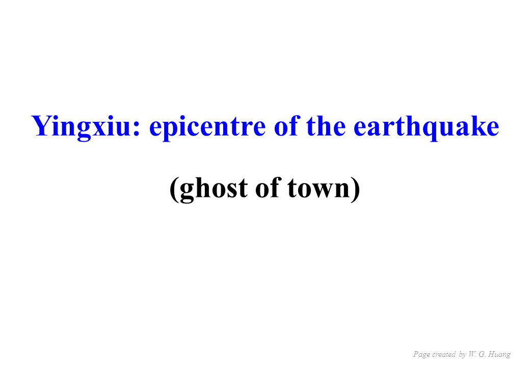 Yingxiu: epicentre of the earthquake (ghost of town) Page created by W. G. Huang