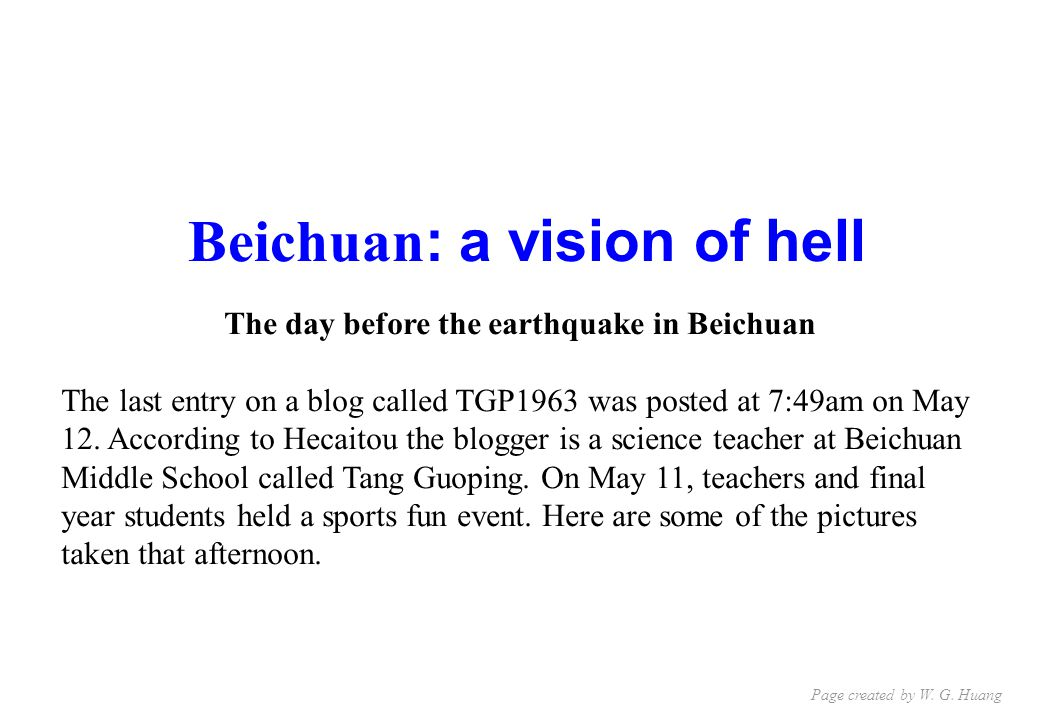 Beichuan : a vision of hell The day before the earthquake in Beichuan The last entry on a blog called TGP1963 was posted at 7:49am on May 12.