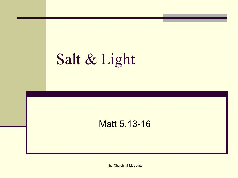 The Church at Mesquite Salt Salt as a preservative: Matthew 5.13 Ye are the salt of the earth, but if the salt have lost his savor wherewith shall it be salted.