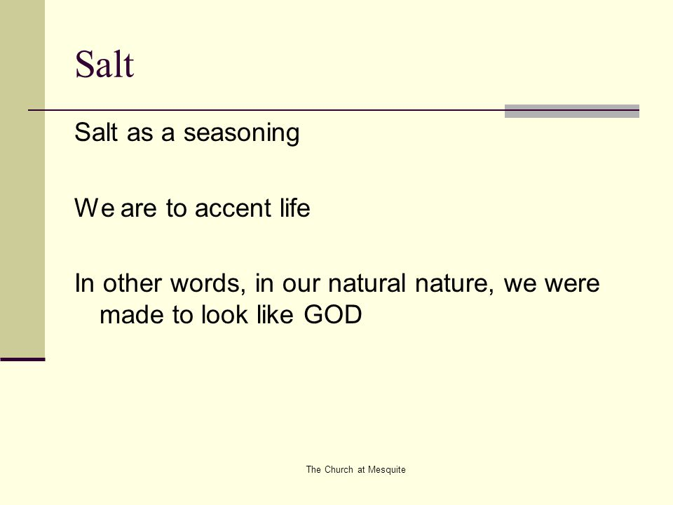The Church at Mesquite Salt Salt as a seasoning We are to accent life In other words, in our natural nature, we were made to look like GOD