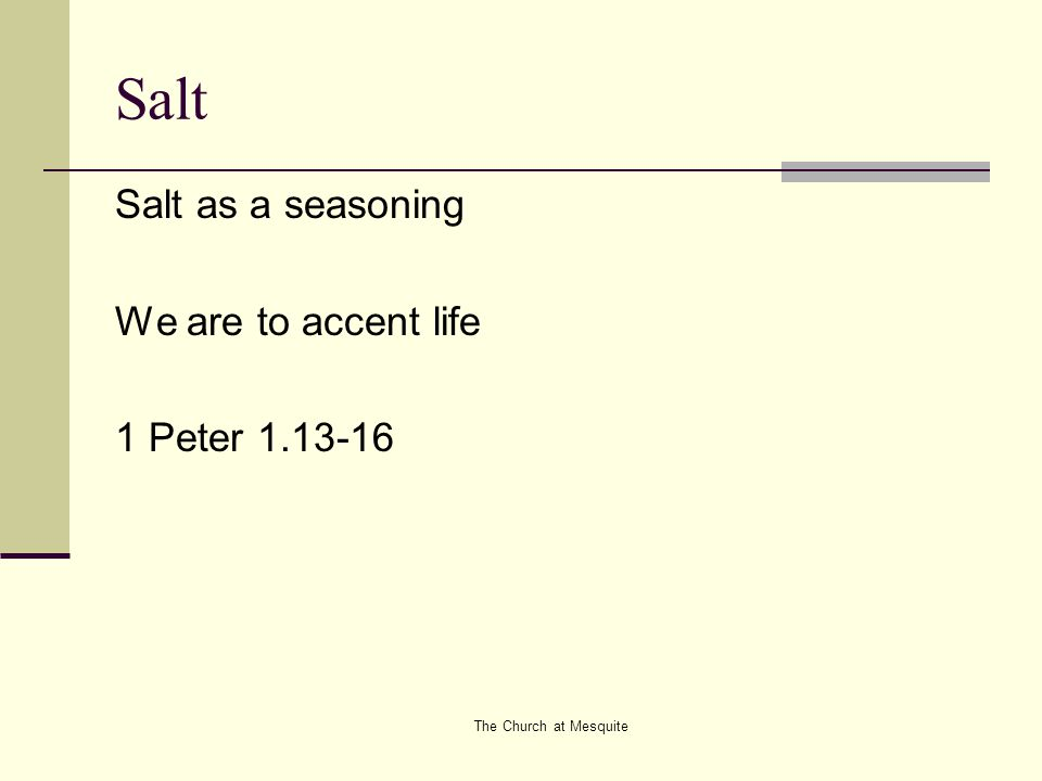 The Church at Mesquite Salt Salt as a seasoning We are to accent life 1 Peter 1.13-16