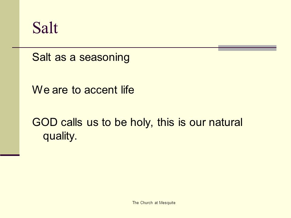 The Church at Mesquite Salt Salt as a seasoning We are to accent life GOD calls us to be holy, this is our natural quality.