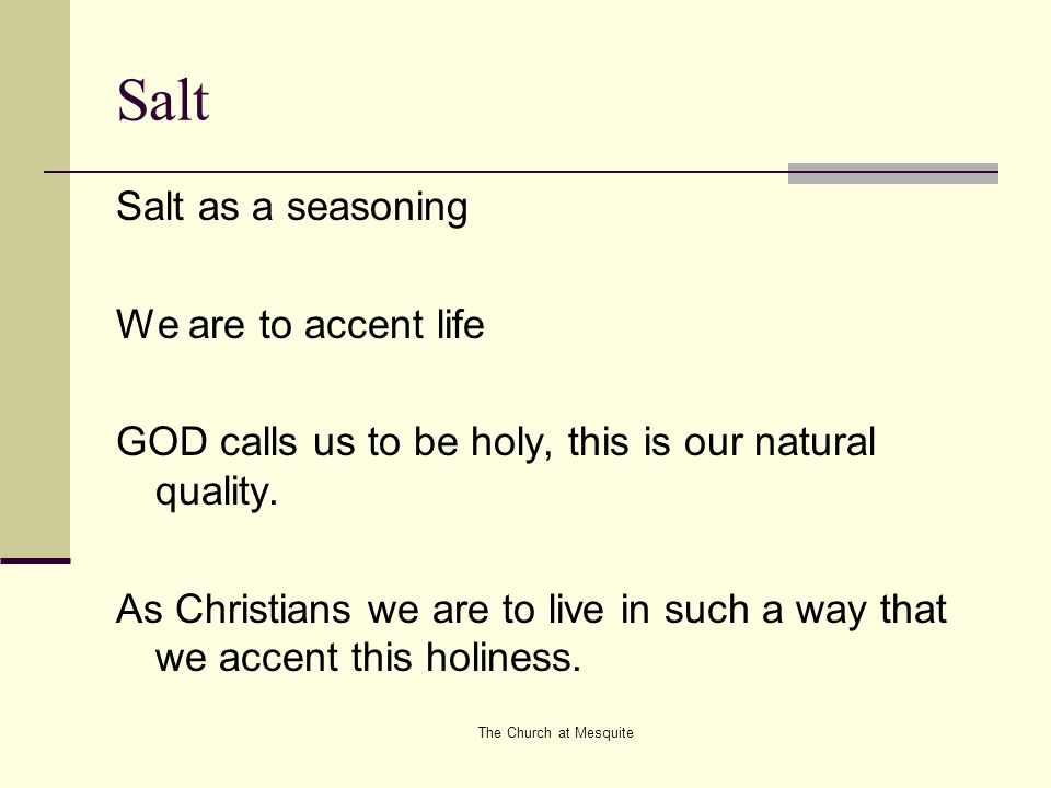 The Church at Mesquite Salt Salt as a seasoning We are to accent life GOD calls us to be holy, this is our natural quality. As Christians we are to li