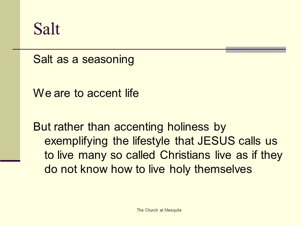 The Church at Mesquite Salt Salt as a seasoning We are to accent life But rather than accenting holiness by exemplifying the lifestyle that JESUS call