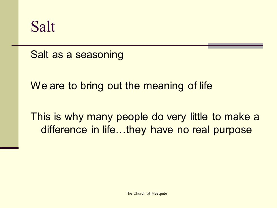 The Church at Mesquite Salt Salt as a seasoning We are to bring out the meaning of life This is why many people do very little to make a difference in