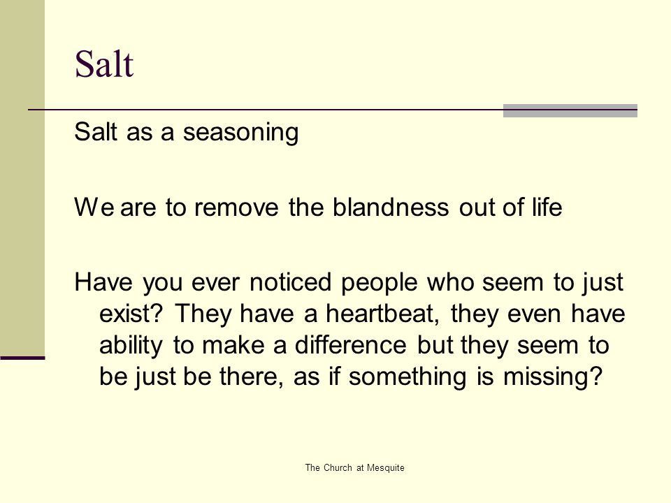 The Church at Mesquite Salt Salt as a seasoning We are to remove the blandness out of life Have you ever noticed people who seem to just exist? They h