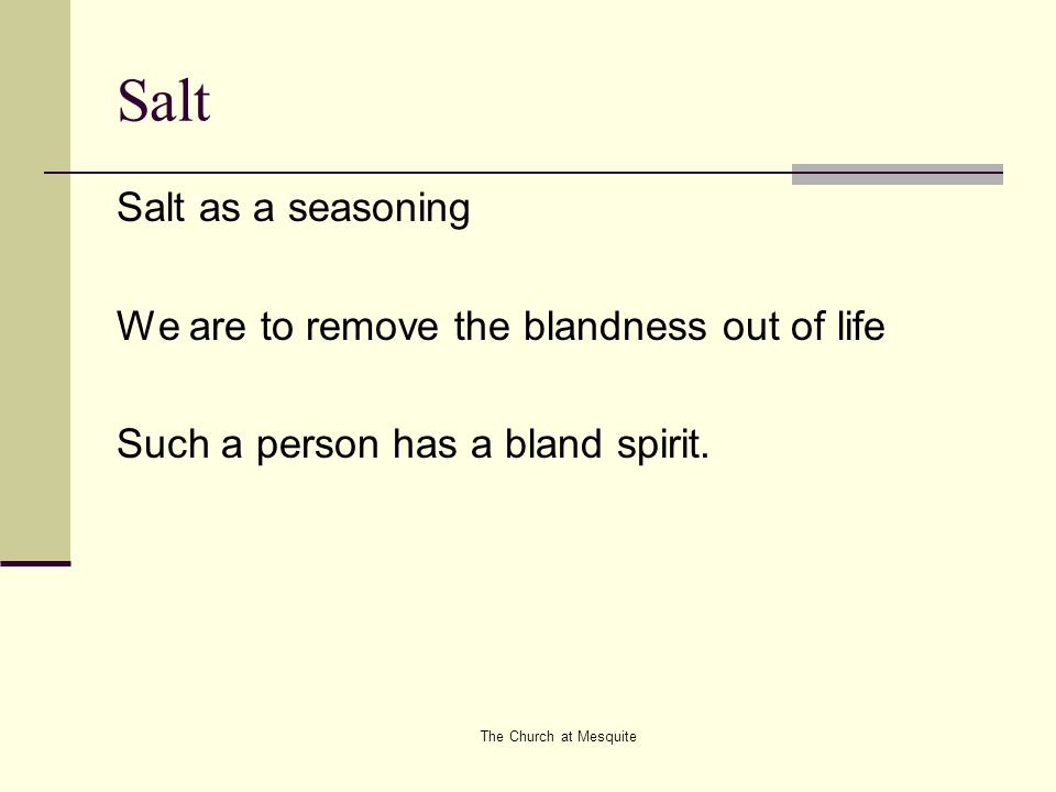 The Church at Mesquite Salt Salt as a seasoning We are to remove the blandness out of life Such a person has a bland spirit.