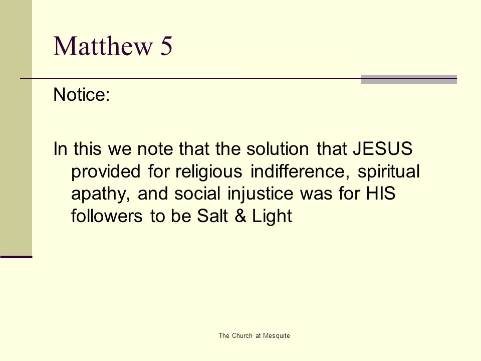 The Church at Mesquite Matthew 5 Notice: In this we note that the solution that JESUS provided for religious indifference, spiritual apathy, and socia
