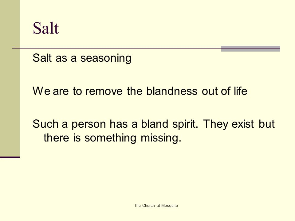The Church at Mesquite Salt Salt as a seasoning We are to remove the blandness out of life Such a person has a bland spirit. They exist but there is s