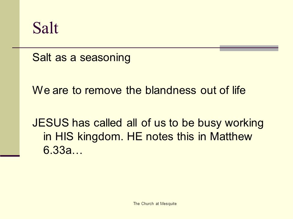 The Church at Mesquite Salt Salt as a seasoning We are to remove the blandness out of life JESUS has called all of us to be busy working in HIS kingdo