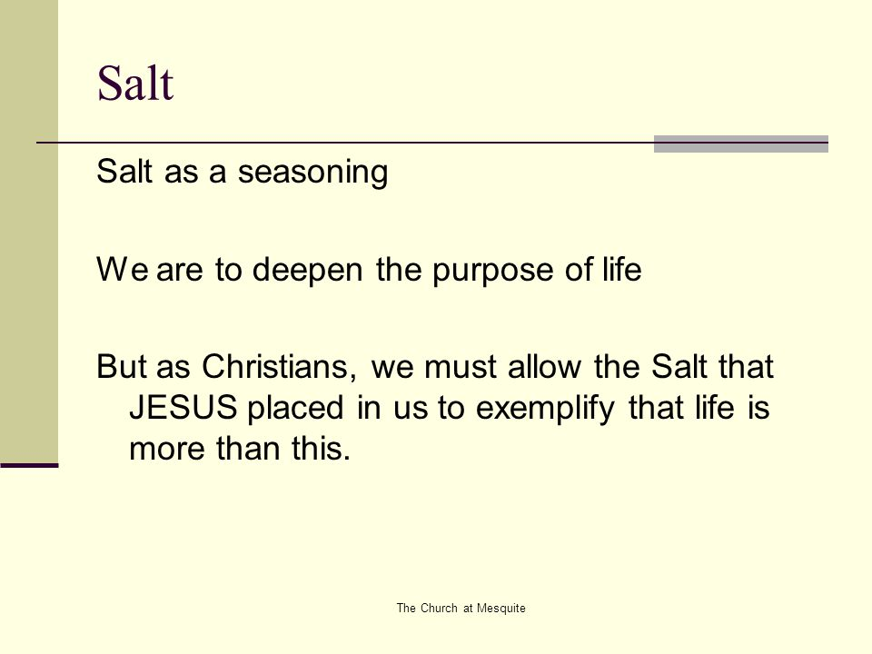 The Church at Mesquite Salt Salt as a seasoning We are to deepen the purpose of life But as Christians, we must allow the Salt that JESUS placed in us
