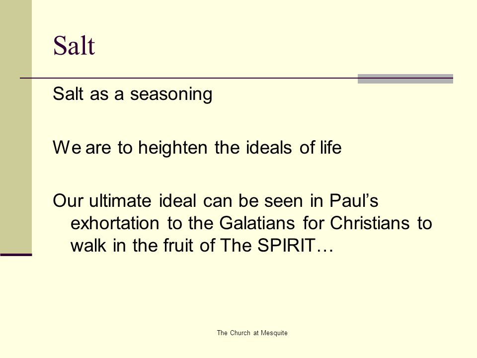 The Church at Mesquite Salt Salt as a seasoning We are to heighten the ideals of life Our ultimate ideal can be seen in Paul's exhortation to the Gala