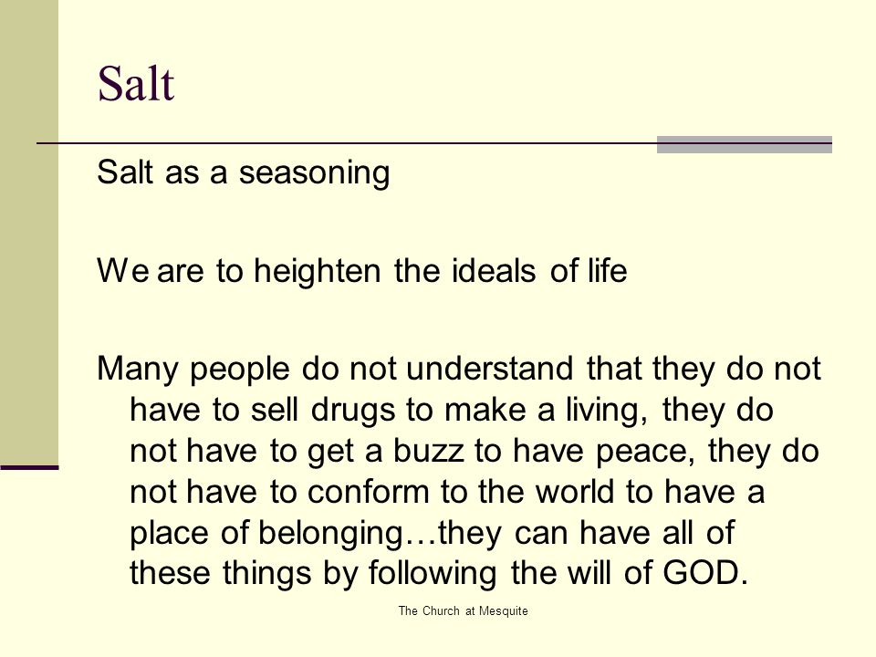 The Church at Mesquite Salt Salt as a seasoning We are to heighten the ideals of life Many people do not understand that they do not have to sell drug