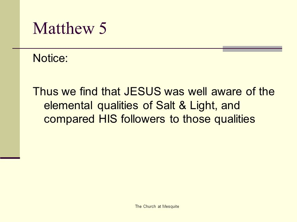 The Church at Mesquite Salt Salt as a seasoning We are to deepen the purpose of life In Matthew 6.25 JESUS proclaims, Therefore I say unto you, take no thought for your life, what ye shall eat, or what ye shall drink, nor yet for your body, what ye shall put on.