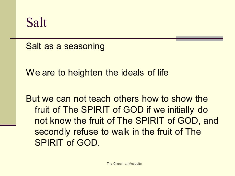 The Church at Mesquite Salt Salt as a seasoning We are to heighten the ideals of life But we can not teach others how to show the fruit of The SPIRIT