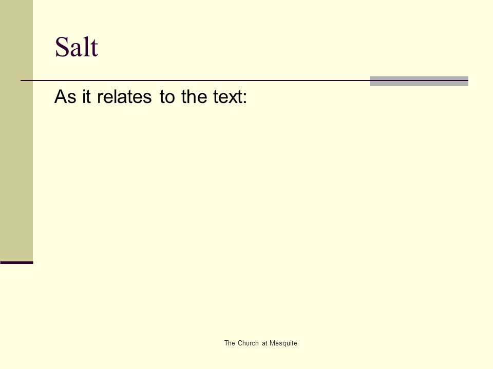 The Church at Mesquite Salt Salt as a seasoning We are to deepen the purpose of life But as Christians, we must allow the Salt that JESUS placed in us to exemplify that life is more than this.