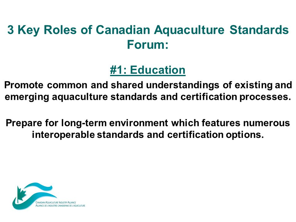 3 Key Roles of Canadian Aquaculture Standards Forum: #1: Education Promote common and shared understandings of existing and emerging aquaculture stand
