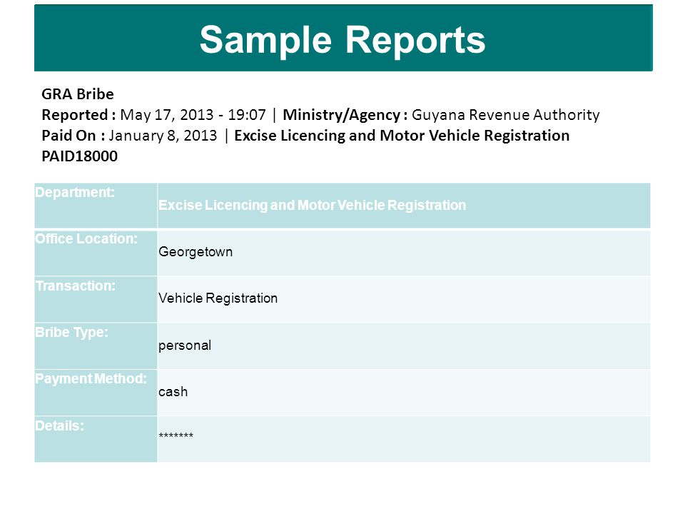 Sample Reports GRA Bribe Reported : May 17, 2013 - 19:07 | Ministry/Agency : Guyana Revenue Authority Paid On : January 8, 2013 | Excise Licencing and Motor Vehicle Registration PAID18000 Department: Excise Licencing and Motor Vehicle Registration Office Location: Georgetown Transaction: Vehicle Registration Bribe Type: personal Payment Method: cash Details: *******