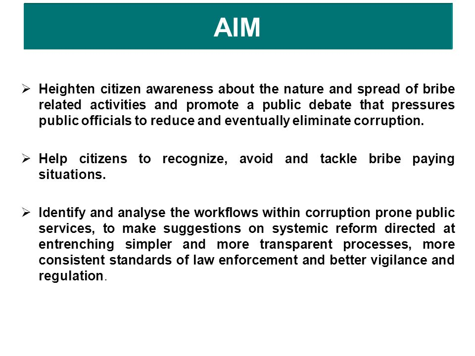 AIM  Heighten citizen awareness about the nature and spread of bribe related activities and promote a public debate that pressures public officials to reduce and eventually eliminate corruption.