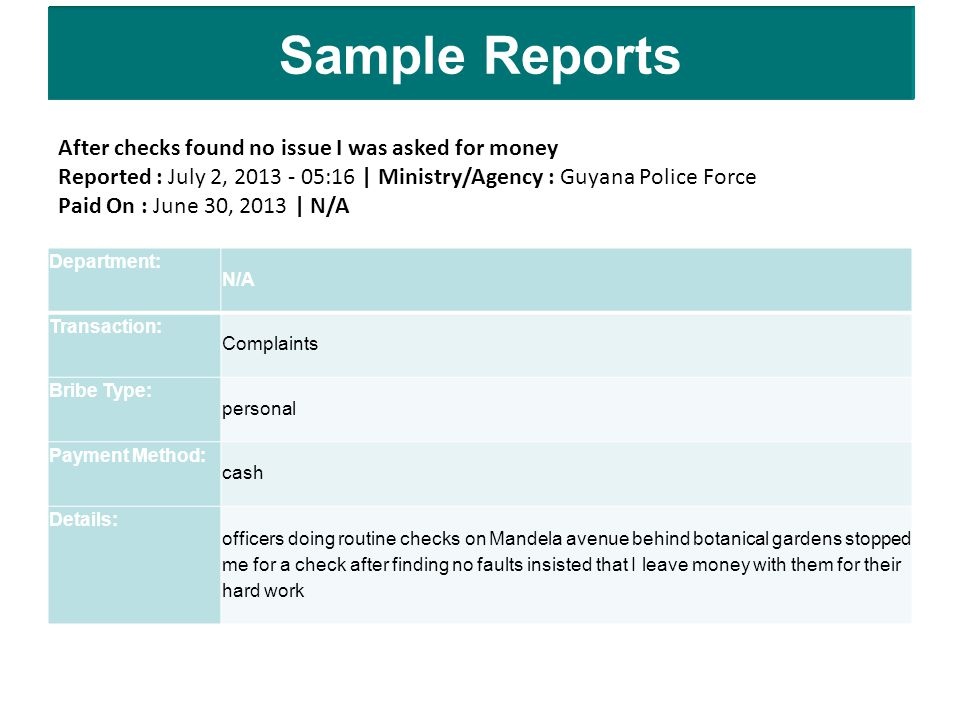Sample Reports Department: N/A Transaction: Complaints Bribe Type: personal Payment Method: cash Details: officers doing routine checks on Mandela avenue behind botanical gardens stopped me for a check after finding no faults insisted that I leave money with them for their hard work After checks found no issue I was asked for money Reported : July 2, 2013 - 05:16 | Ministry/Agency : Guyana Police Force Paid On : June 30, 2013 | N/A